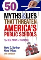 50 Myths and Lies That Threaten America's Public Schools - The Real Crisis in Education ebook by David C. Berliner, Gene V Glass