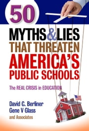 50 Myths and Lies That Threaten America's Public Schools - The Real Crisis in Education ebook by David C. Berliner,Gene V Glass