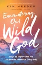 Encountering Our Wild God - Ways to Experience His Untamable Presence Every Day eBook by Kim Meeder, Stasi Eldredge