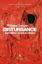 Disturbance - Surviving Charlie Hebdo ebook by Philippe Lançon, Steven Rendall