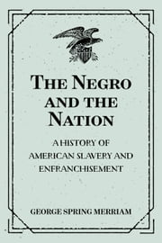 The Negro and the Nation: A History of American Slavery and Enfranchisement ebook by George Spring Merriam