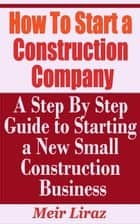 How to Start a Construction Company: A Step by Step Guide to Starting a New Construction Business - Small Business Management ebook by Meir Liraz