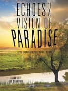 Echoes of a Vision of Paradise, a Synopsis - If You Cannot Remember, You Will Return ebook by Frank Scott, Nisa Montie