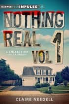 Nothing Real Volume 1: A Collection of Stories ebook by Claire Needell