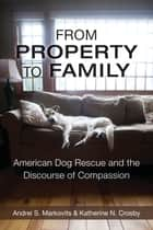 From Property to Family - American Dog Rescue and the Discourse of Compassion ebook by Andrei S. Markovits, Katherine Crosby