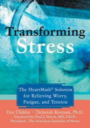 Transforming Stress: The Heartmath Solution for Relieving Worry, Fatigue, and Tension ebook by Childre, Doc