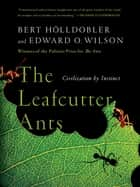 The Leafcutter Ants: Civilization by Instinct ebook by Bert Hölldobler,Edward O. Wilson