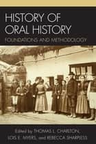 History of Oral History - Foundations and Methodology ebook by Thomas L. Charlton, Lois E. Myers, Rebecca Sharpless,...