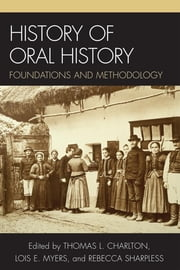 History of Oral History - Foundations and Methodology ebook by Thomas L. Charlton,Lois E. Myers,Rebecca Sharpless,Leslie Roy Ballard,Rebecca Sharpless,Linda Shopes,Charles T. Morrissey,James E. Fogerty,Elinor A. Maze,Ronald J. Grele, Columbia University,Mary A. Larson, Oklahoma State University