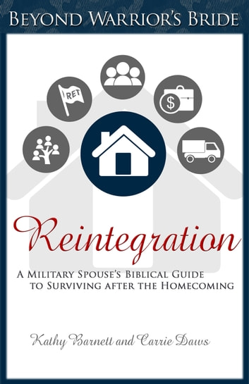 Reintegration - A Military Spouse's Biblical Guide to Surviving After the Homecoming ebook by Carrie Daws,Kathy Barnett