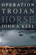 OPERATION TROJAN HORSE - The Classic Breakthrough Study of UFOs ebook by John A. Keel