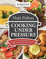 Cooking Under Pressure - Delicious Dutch Oven Recipes Adapted for Your Instant Pot® ebook by Matthew Pelton