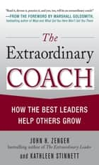 The Extraordinary Coach: How the Best Leaders Help Others Grow - How the Best Leaders Help Others Grow ebook by Kathleen Stinnett, John H. Zenger