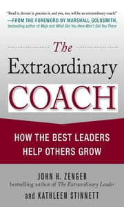 The Extraordinary Coach: How the Best Leaders Help Others Grow ebook by John Zenger,Kathleen Stinnett