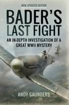 Bader's Last Fight - An In-Depth Investigation of a Great WWII Mystery ebook by Andy  Saunders