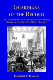 Guardians of the Record: The Origins of Official Court Reporting and the Shorthand Writers Who Made It Possible ebook by Herbert C. Hallas