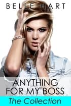 Anything for My Boss, The Collection ebook by Belle Hart