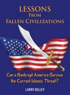 Lessons from Fallen Civilizations: Can a Bankrupt America Survive the Current Islamic Threat? ebook by Larry Kelley