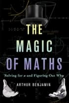 The Magic of Maths - Solving for x and Figuring Out Why ebook by Arthur Benjamin