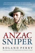 Anzac Sniper - The extraordinary story of Stan Savige, one of Australia's greatest soldiers ebook by Roland Perry