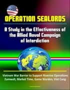 Operation Sealords: A Study in the Effectiveness of the Allied Naval Campaign of Interdiction - Vietnam War Barrier to Support Riverine Operations, Zumwalt, Market Time, Game Warden, Viet Cong ebook by Progressive Management