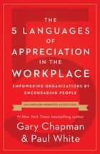 The 5 Languages of Appreciation in the Workplace - Empowering Organizations by Encouraging People ebook by