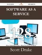 Software as a Service 128 Success Secrets - 128 Most Asked Questions On Software as a Service - What You Need To Know ebook by Scott Drake