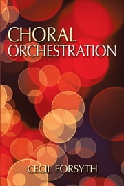 Choral Orchestration ebook by Cecil Forsyth