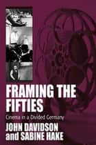 Framing the Fifties - Cinema in a Divided Germany ebook by John Davidson, Sabine Hake