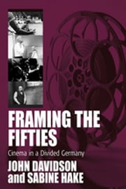 Framing the Fifties - Cinema in a Divided Germany ebook by John Davidson,Sabine Hake