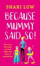 Because Mummy Said So - And Other Unreasonable Tales of Motherhood ebook by Shari Low