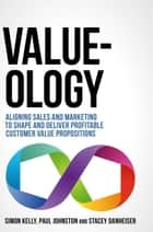 Value-ology - Aligning sales and marketing to shape and deliver profitable customer value propositions ebook by Simon Kelly, Paul Johnston, Stacey Danheiser