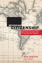 Revoking Citizenship - Expatriation in America from the Colonial Era to the War on Terror ebook by Ben Herzog, Ediberto Román