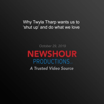 Why Twyla Tharp wants us to 'shut up' and do what we love audiobook by PBS NewsHour