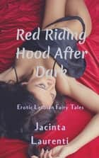 Red Riding Hood After Dark - Erotic Lesbian Fairy Tales ebook by Jacinta Laurenti