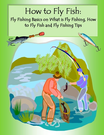 How to Fly Fish: Fly Fishing Basics on What is Fly Fishing - Top Fly Fishing Tips and Locations of 2014 ebook by Allen Selleck