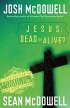 Jesus: Dead or Alive? - Evidence for the Resurrection ebook by Josh McDowell, Sean McDowell