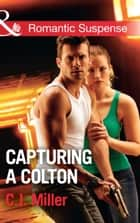 Capturing A Colton (Mills & Boon Romantic Suspense) (The Coltons of Shadow Creek, Book 6) ebook by C.J. Miller