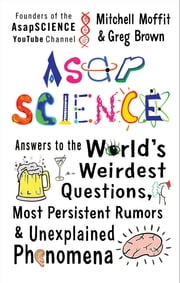 AsapSCIENCE - Answers to the World's Weirdest Questions, Most Persistent Rumors, and Unexplained Phenomena ebook by Mitchell Moffit,Greg Brown