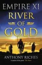 River of Gold: Empire XI ebook by Anthony Riches