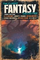 The Classic Fantasy Collection ebook by Robert Ervin Howard, H. P. Lovecraft, G. G. Pendarves,...