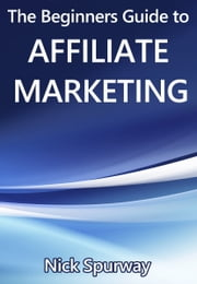 A Beginners Guide to Affiliate Marketing ebook by Nick Spurway