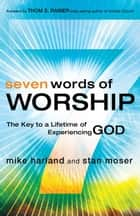 Seven Words of Worship: The Key to a Lifetime of Experiencing God ebook by Mike Harland, Stan Moser