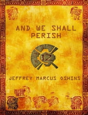 And We Shall Perish - Modern civilization is helpless as ancient gods battle for the Sixth and Final World of Earth. ebook by Jeffrey Marcus Oshins