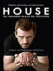 House: The Wounded Healer on Television - Jungian and Post-Jungian Reflections ebook by Luke Hockley,Leslie Gardner