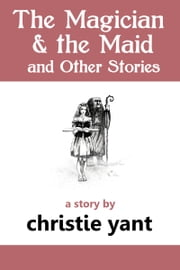 The Magician and the Maid and Other Stories - a short story ebook by Christie Yant