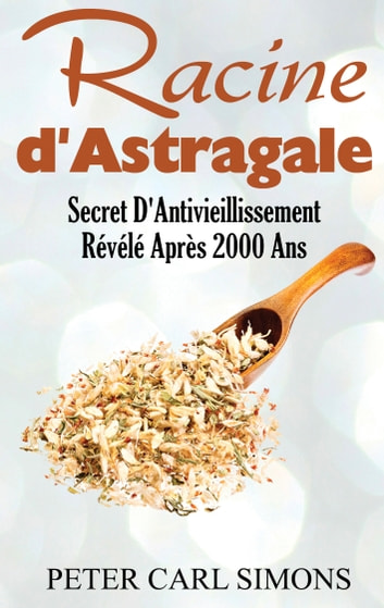 Racine d'Astragale - Secret D'Antivieillissement Révélé Après 2000 Ans eBook by Peter Carl Simons