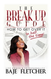 The BreakUp Guide: How to Get Over it in Half the Time ebook by Baje Fletcher,De Souza Angel,Nixon Michael S.