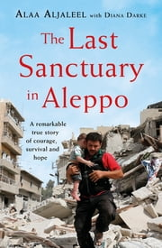 The Last Sanctuary in Aleppo - A remarkable true story of courage, hope and survival ebook by Alaa Aljaleel, Diana Darke
