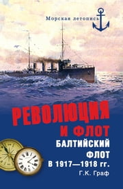 Революция и флот. Балтийский флот в 1917-1918 гг. ebook by Гаральд Карлович Граф